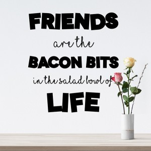 Friends are the bacon bits in the salad bowl